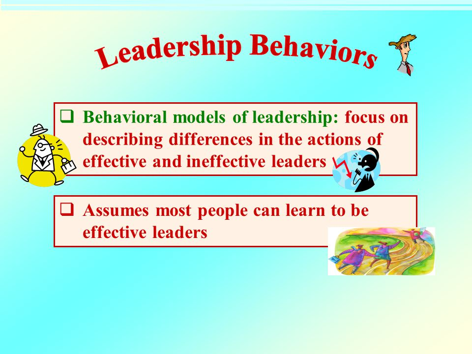 Leadership Behaviors Behavioral models of leadership: focus on describing differences in the actions of effective and ineffective leaders.