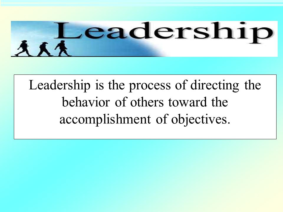 Leadership is the process of directing the behavior of others toward the accomplishment of objectives.