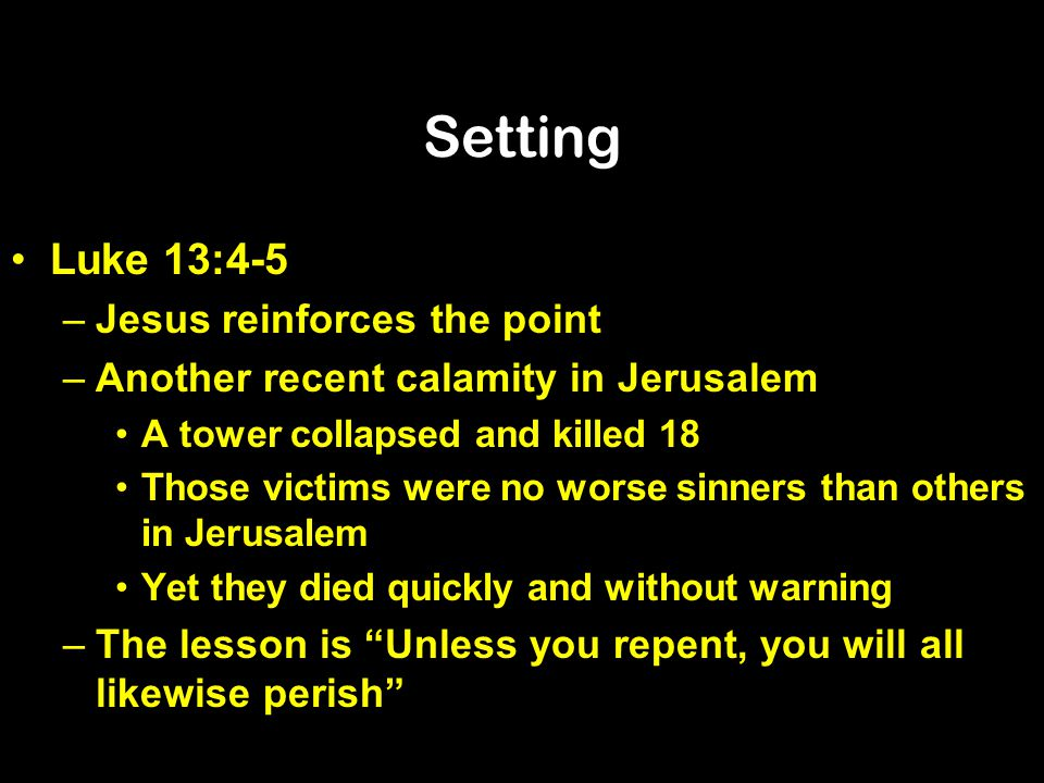 Setting Luke 13:4-5 Jesus reinforces the point