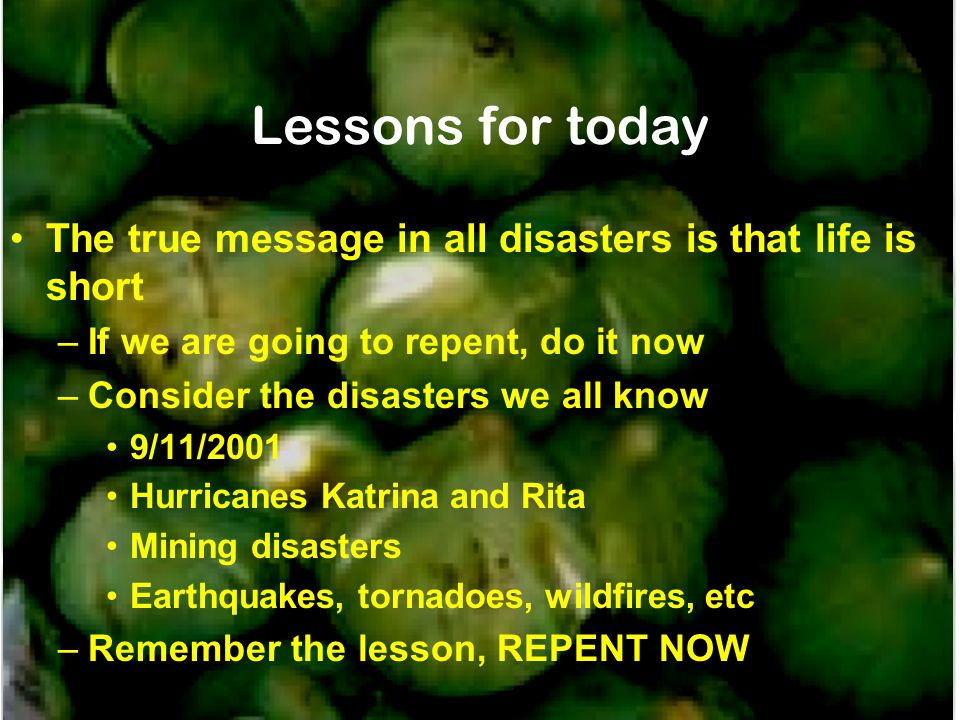Lessons for today The true message in all disasters is that life is short. If we are going to repent, do it now.