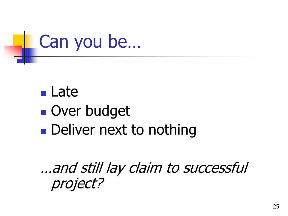Can you be… Late Over budget Deliver next to nothing
