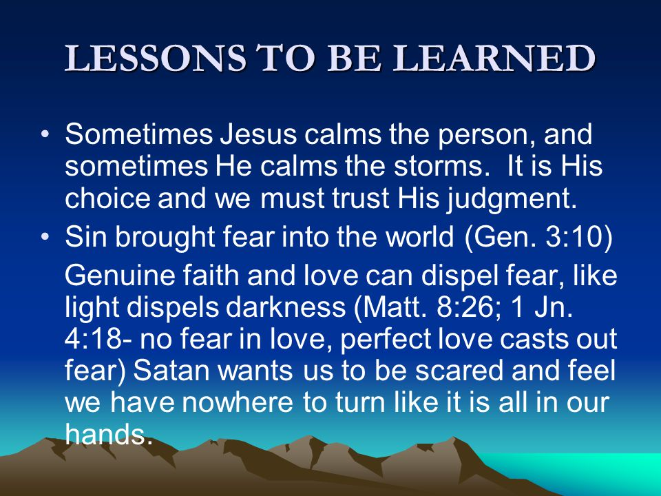 LESSONS TO BE LEARNED Sometimes Jesus calms the person, and sometimes He calms the storms. It is His choice and we must trust His judgment.