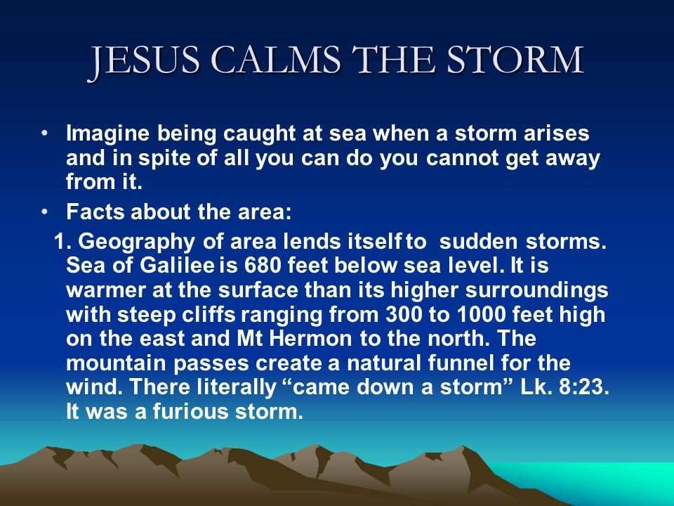 JESUS CALMS THE STORM Imagine being caught at sea when a storm arises and in spite of all you can do you cannot get away from it.