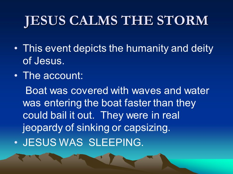 JESUS CALMS THE STORM This event depicts the humanity and deity of Jesus. The account: