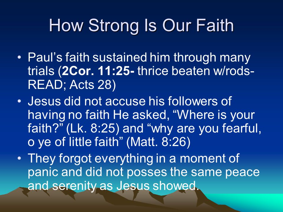 How Strong Is Our Faith Paul's faith sustained him through many trials (2Cor. 11:25- thrice beaten w/rods-READ; Acts 28)