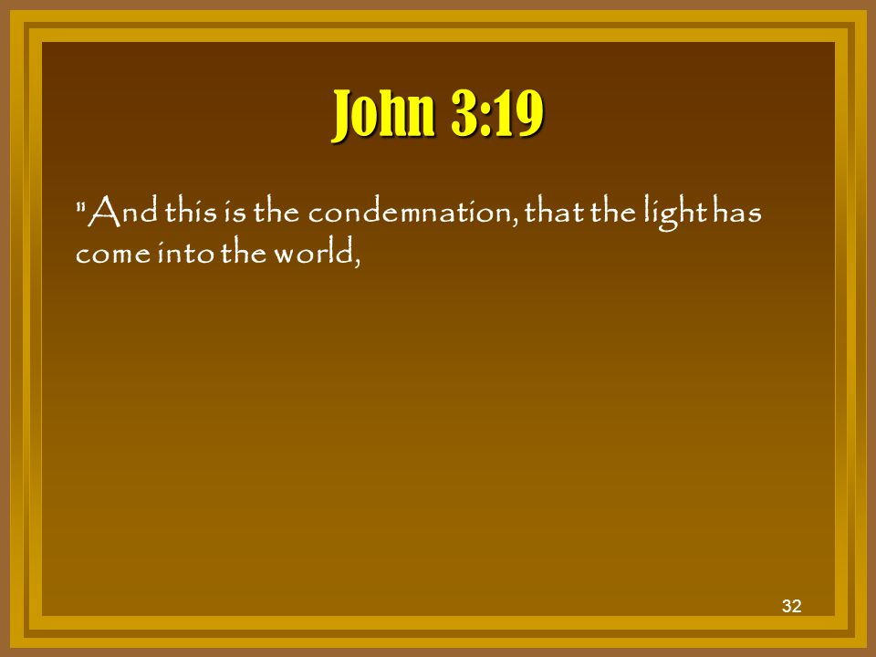 John 3:19 And this is the condemnation, that the light has come into the world,