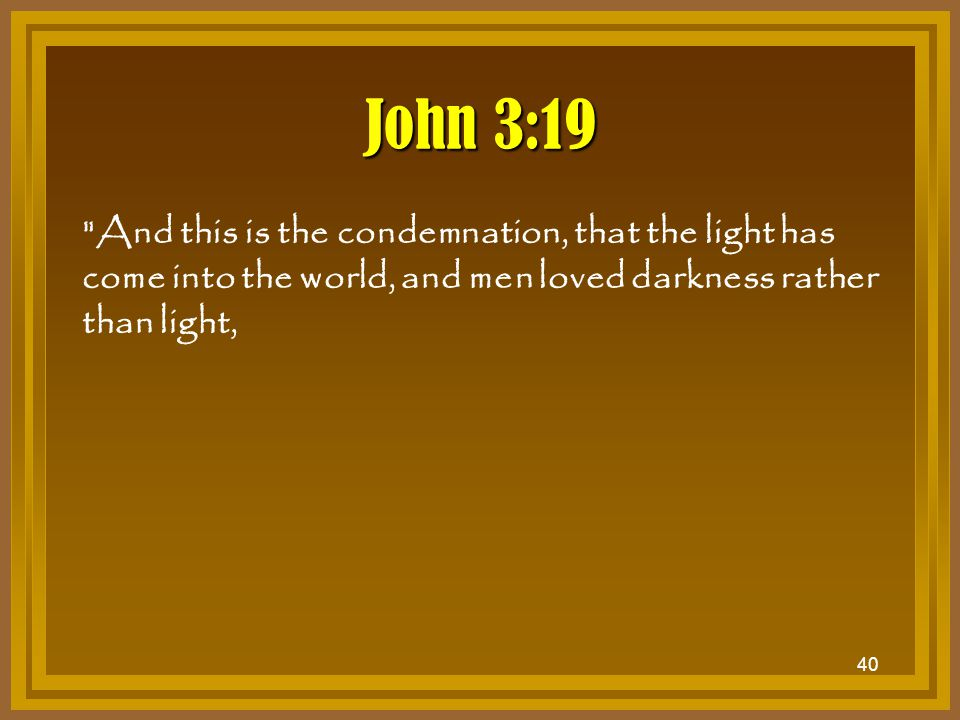 John 3:19 And this is the condemnation, that the light has come into the world, and men loved darkness rather than light,