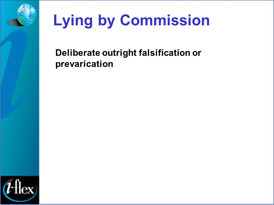 Lying by Commission Deliberate outright falsification or prevarication