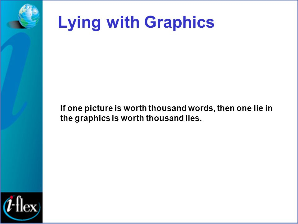 Lying with Graphics If one picture is worth thousand words, then one lie in the graphics is worth thousand lies.