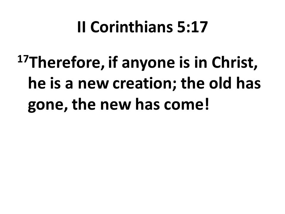 II Corinthians 5:17 17Therefore, if anyone is in Christ, he is a new creation; the old has gone, the new has come!