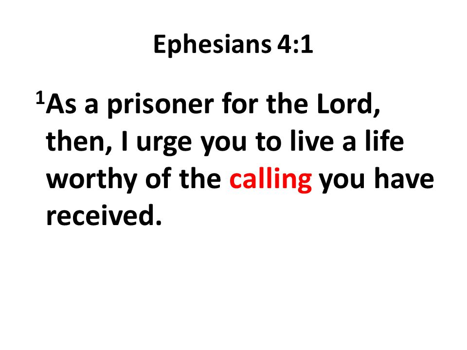 Ephesians 4:1 1As a prisoner for the Lord, then, I urge you to live a life worthy of the calling you have received.