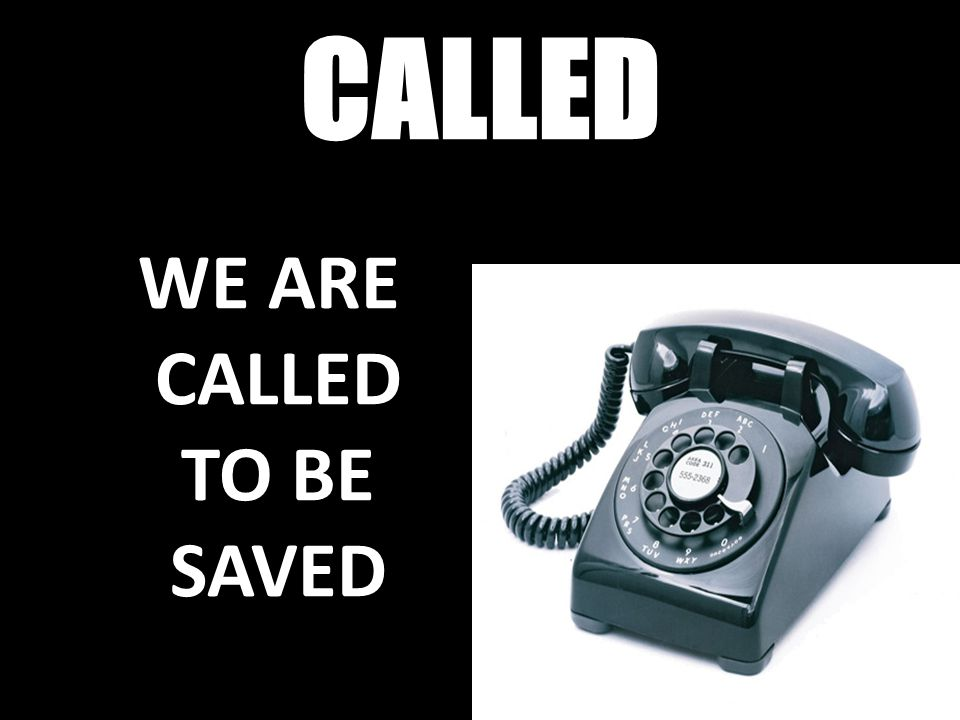 WE ARE CALLED TO BE SAVED