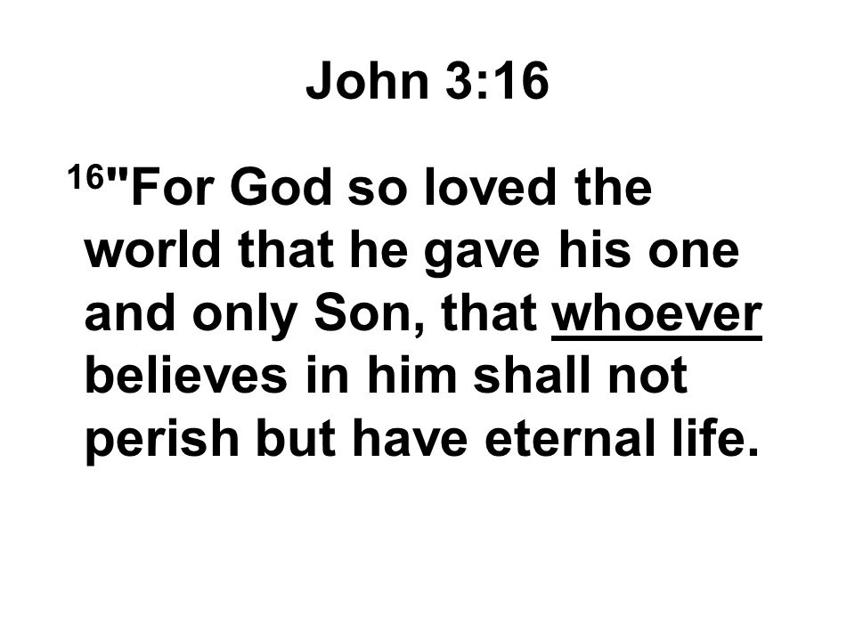 John 3:16 16 For God so loved the world that he gave his one and only Son, that whoever believes in him shall not perish but have eternal life.