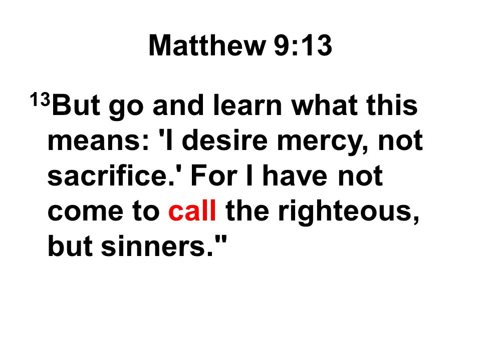 Matthew 9:13 13But go and learn what this means: I desire mercy, not sacrifice. For I have not come to call the righteous, but sinners.