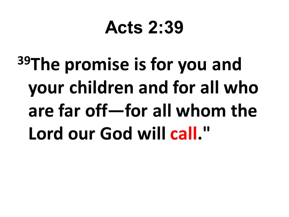 Acts 2:39 39The promise is for you and your children and for all who are far off—for all whom the Lord our God will call.