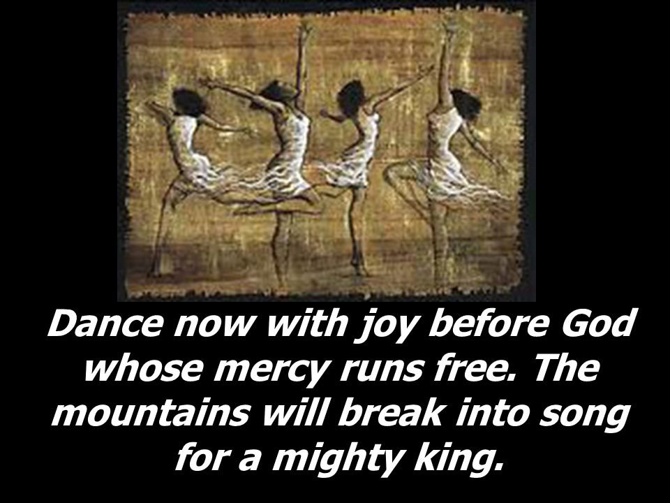 Dance now with joy before God whose mercy runs free