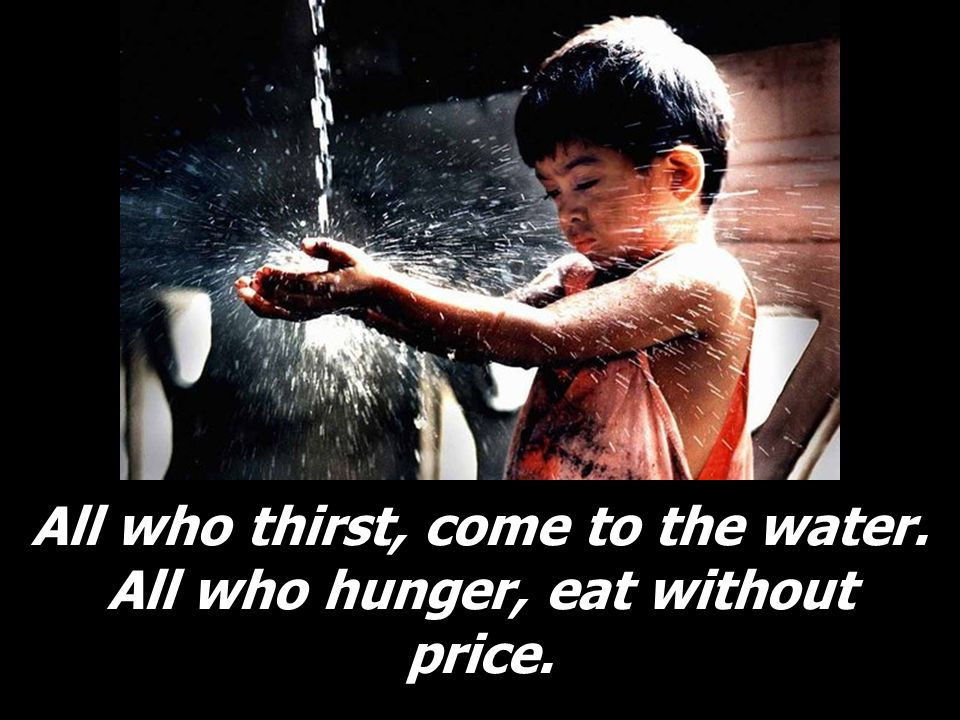 All who thirst, come to the water. All who hunger, eat without price.