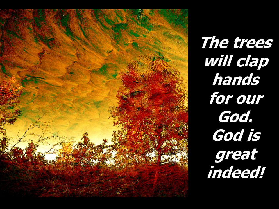 The trees will clap hands for our God. God is great indeed!