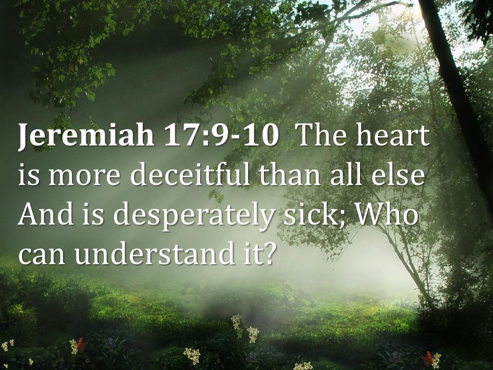 Jeremiah 17:9-10 The heart is more deceitful than all else And is desperately sick; Who can understand it