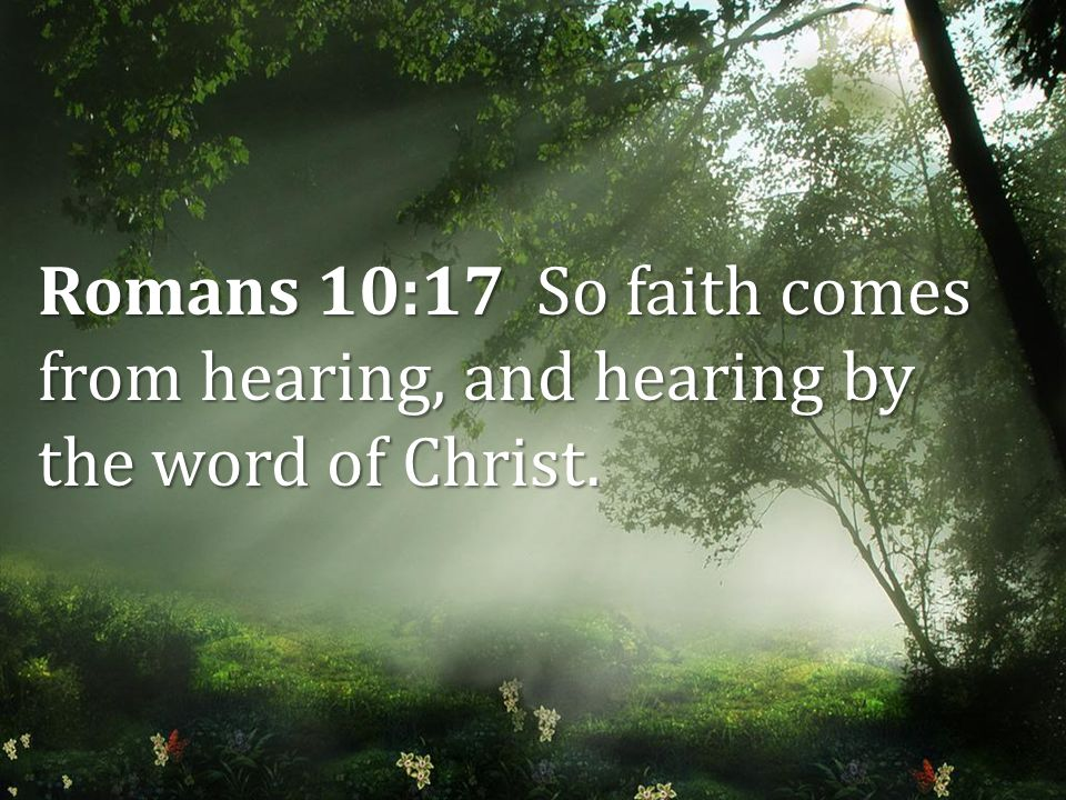 Romans 10:17 So faith comes from hearing, and hearing by the word of Christ.