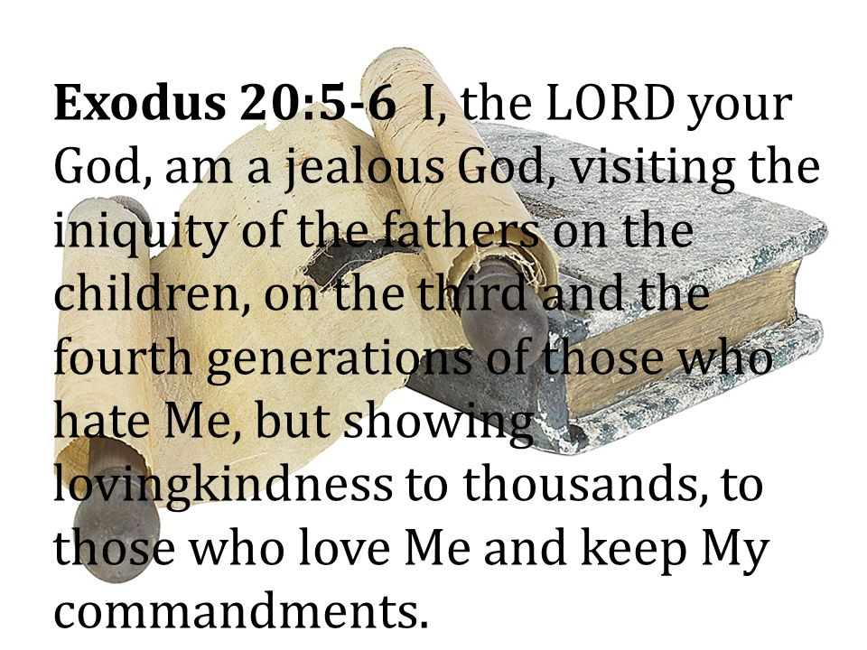 Exodus 20:5-6 I, the LORD your God, am a jealous God, visiting the iniquity of the fathers on the children, on the third and the fourth generations of those who hate Me, but showing lovingkindness to thousands, to those who love Me and keep My commandments.