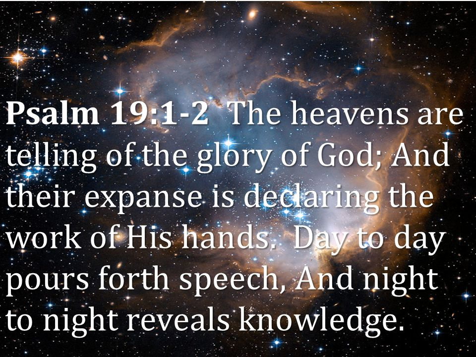 Psalm 19:1-2 The heavens are telling of the glory of God; And their expanse is declaring the work of His hands.