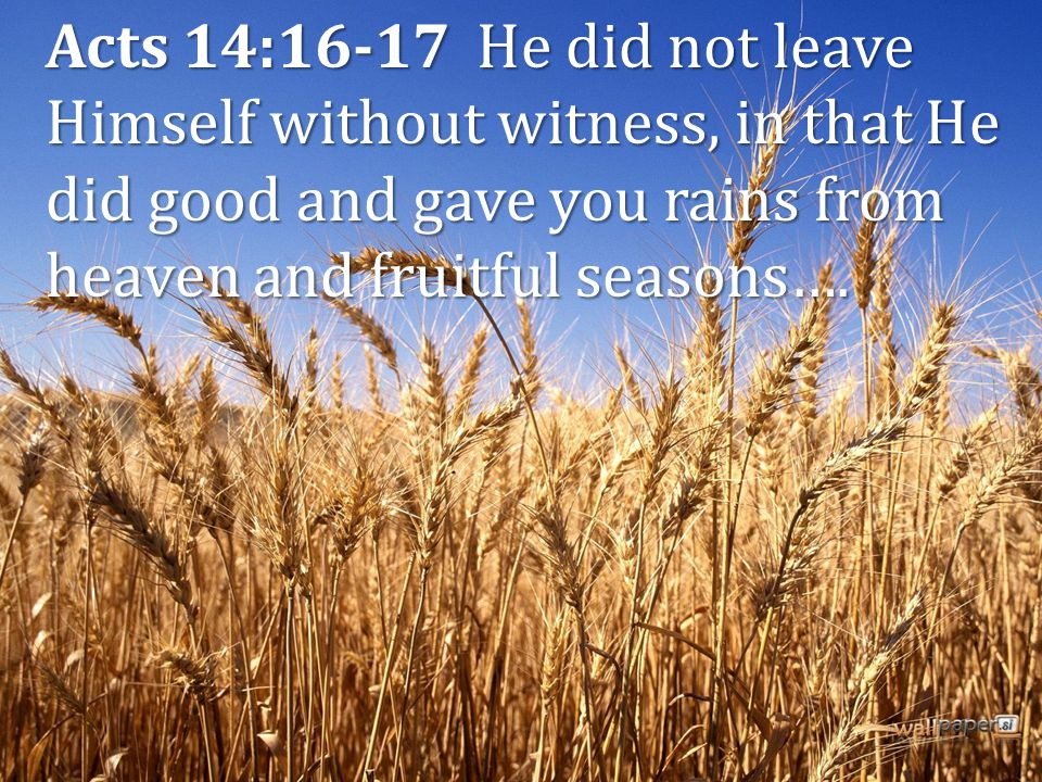 Acts 14:16-17 He did not leave Himself without witness, in that He did good and gave you rains from heaven and fruitful seasons….