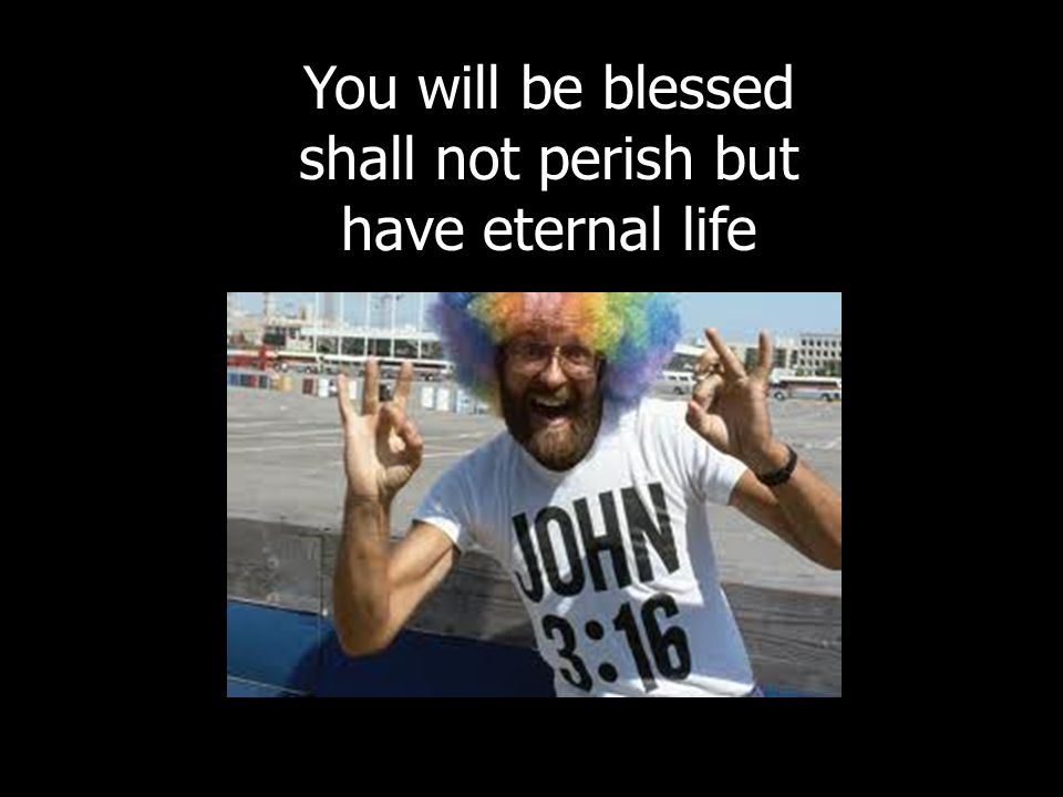 You will be blessed shall not perish but have eternal life