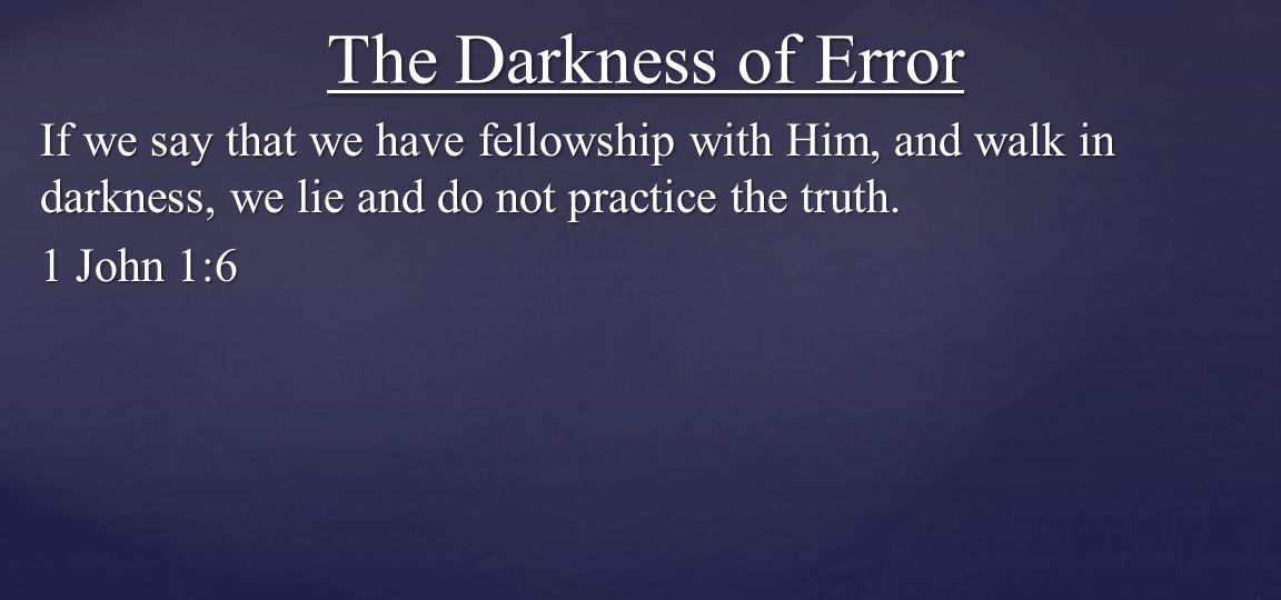 The Darkness of Error If we say that we have fellowship with Him, and walk in darkness, we lie and do not practice the truth.