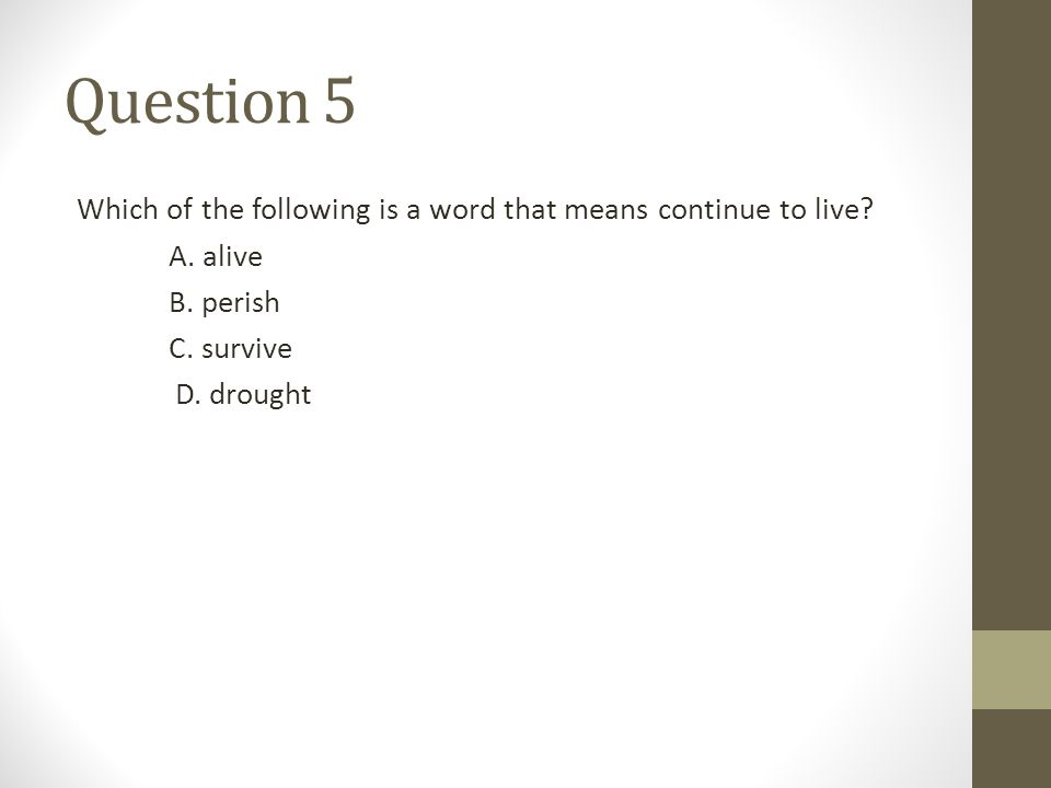 Question 5 Which of the following is a word that means continue to live A. alive. B. perish. C. survive.