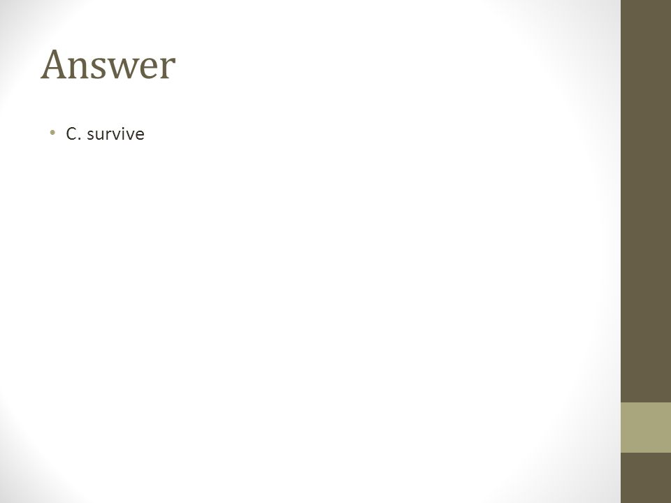 Answer C. survive