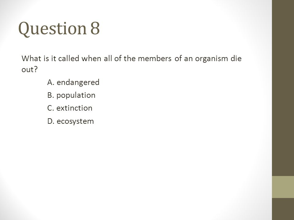 Question 8 What is it called when all of the members of an organism die out A. endangered. B. population.