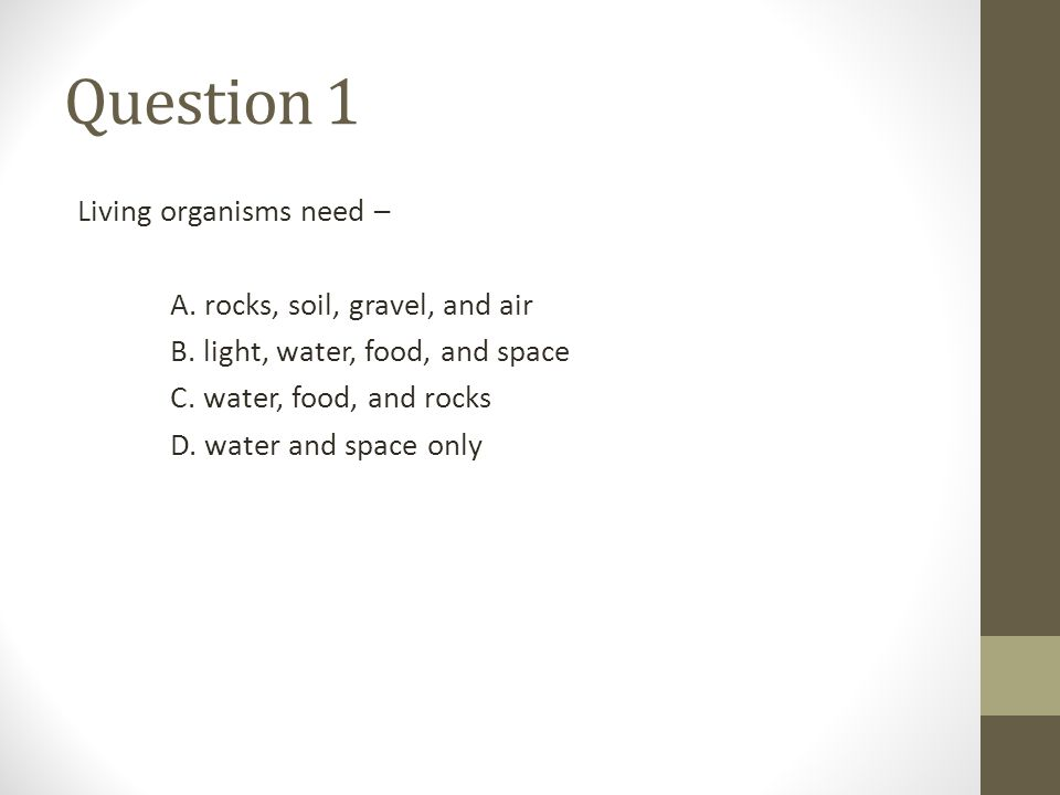 Question 1 Living organisms need – A. rocks, soil, gravel, and air