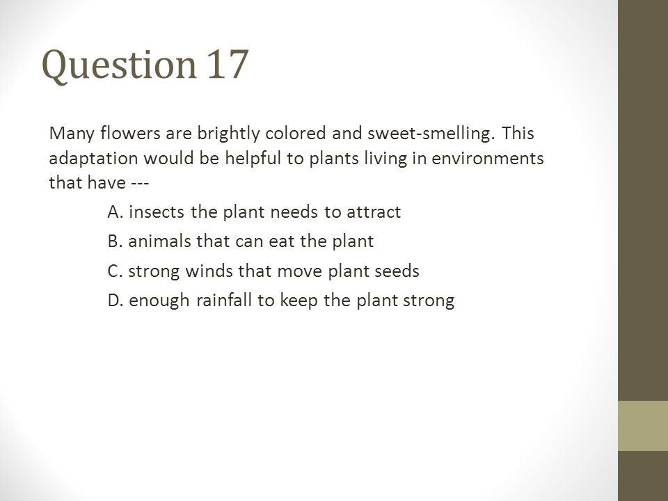 Question 17 Many flowers are brightly colored and sweet-smelling. This adaptation would be helpful to plants living in environments that have ---