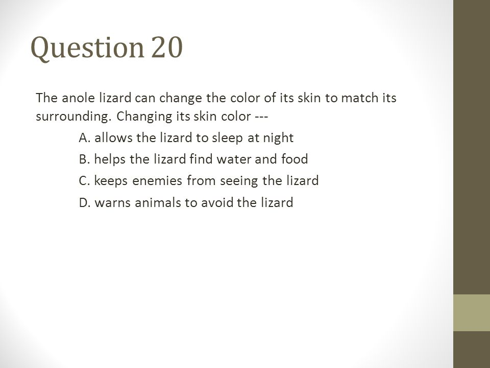 Question 20 The anole lizard can change the color of its skin to match its surrounding. Changing its skin color ---