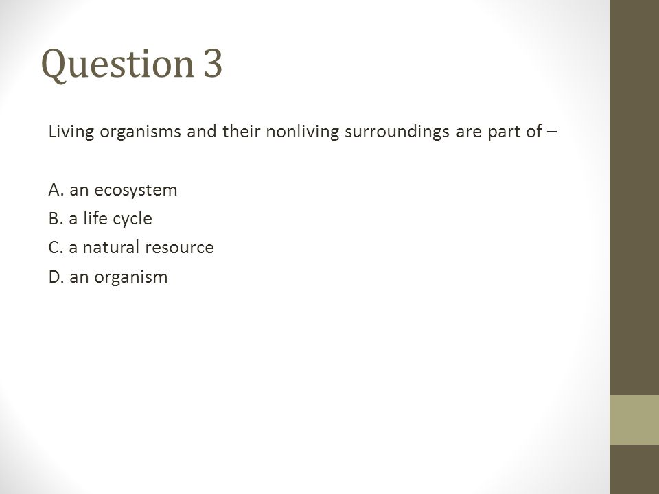 Question 3 Living organisms and their nonliving surroundings are part of – A. an ecosystem. B. a life cycle.