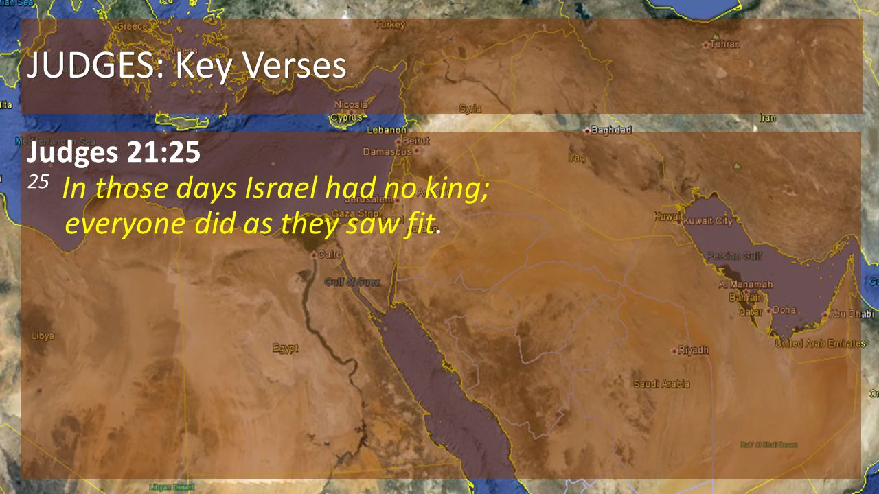 JUDGES: Key Verses Judges 21:25 25 In those days Israel had no king; everyone did as they saw fit.