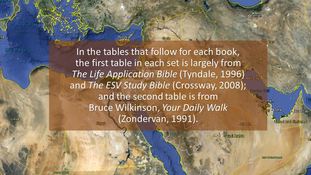 In the tables that follow for each book, the first table in each set is largely from The Life Application Bible (Tyndale, 1996) and The ESV Study Bible (Crossway, 2008); and the second table is from Bruce Wilkinson, Your Daily Walk (Zondervan, 1991).