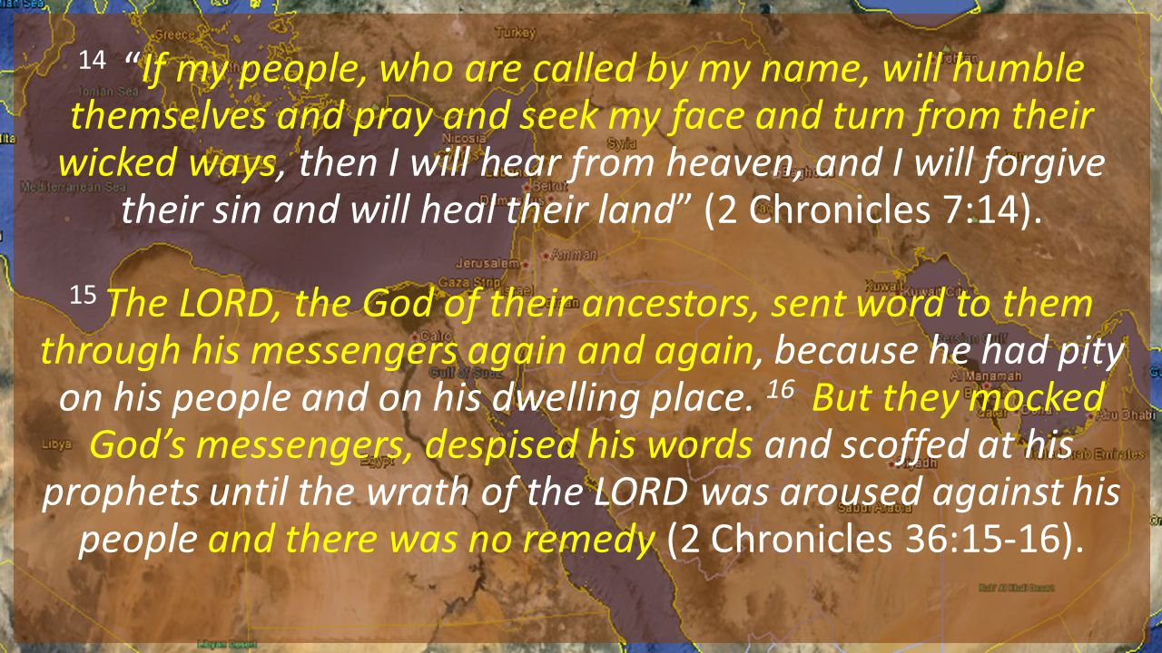 14 If my people, who are called by my name, will humble themselves and pray and seek my face and turn from their wicked ways, then I will hear from heaven, and I will forgive their sin and will heal their land (2 Chronicles 7:14).