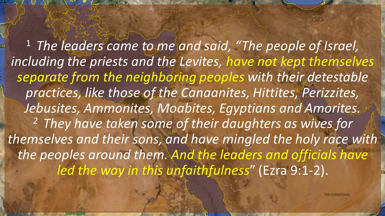1 The leaders came to me and said, The people of Israel, including the priests and the Levites, have not kept themselves separate from the neighboring peoples with their detestable practices, like those of the Canaanites, Hittites, Perizzites, Jebusites, Ammonites, Moabites, Egyptians and Amorites.