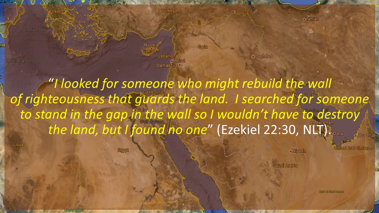 I looked for someone who might rebuild the wall of righteousness that guards the land.