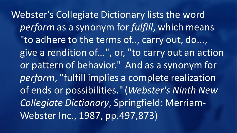 Webster s Collegiate Dictionary lists the word perform as a synonym for fulfill, which means to adhere to the terms of.., carry out, do..., give a rendition of... , or, to carry out an action or pattern of behavior. And as a synonym for perform, fulfill implies a complete realization of ends or possibilities. (Webster s Ninth New Collegiate Dictionary, Springfield: Merriam-Webster Inc., 1987, pp.497,873)