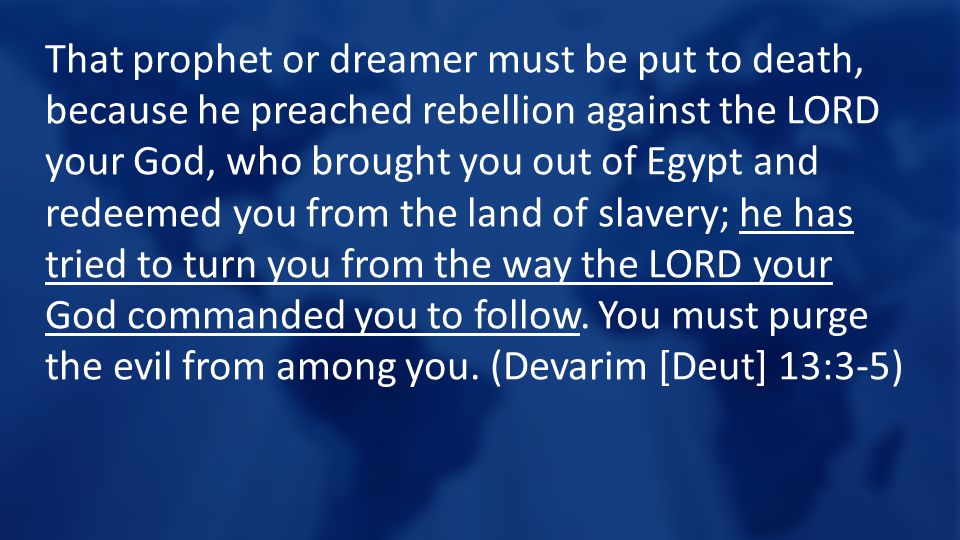 That prophet or dreamer must be put to death, because he preached rebellion against the LORD your God, who brought you out of Egypt and redeemed you from the land of slavery; he has tried to turn you from the way the LORD your God commanded you to follow.