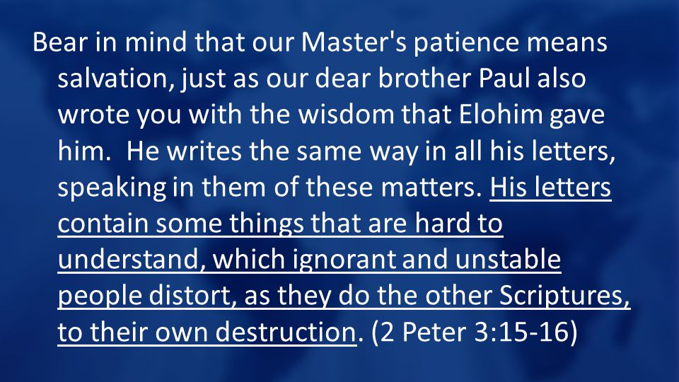 Bear in mind that our Master s patience means salvation, just as our dear brother Paul also wrote you with the wisdom that Elohim gave him. He writes the same way in all his letters, speaking in them of these matters.