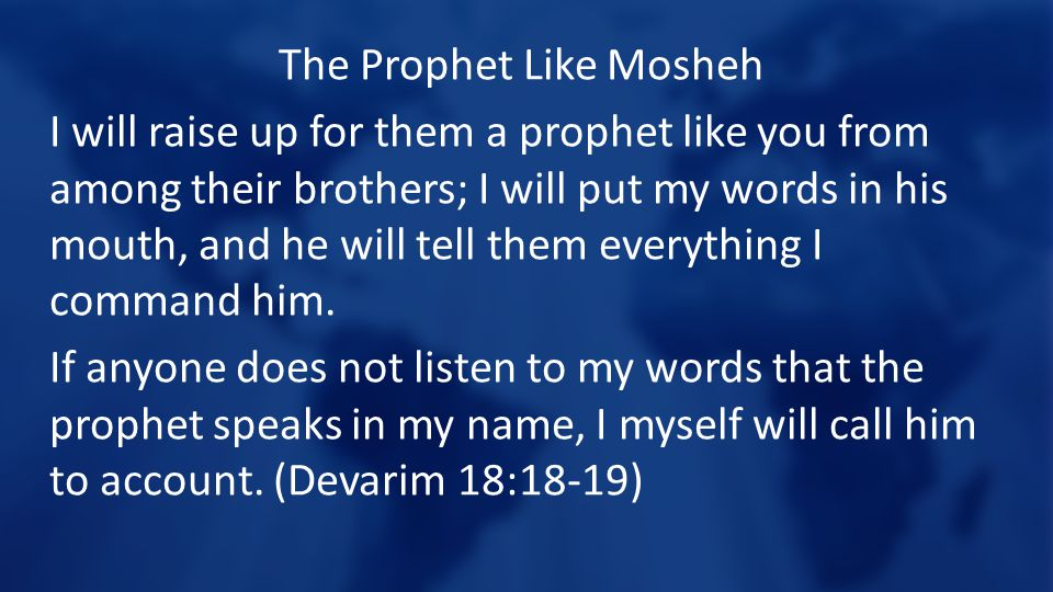 The Prophet Like Mosheh I will raise up for them a prophet like you from among their brothers; I will put my words in his mouth, and he will tell them everything I command him.
