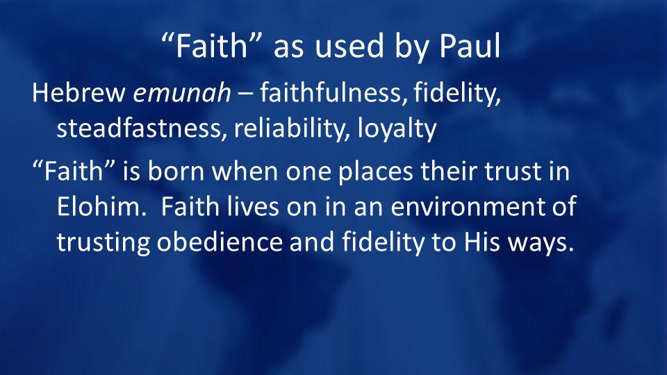 Faith as used by Paul Hebrew emunah – faithfulness, fidelity, steadfastness, reliability, loyalty.