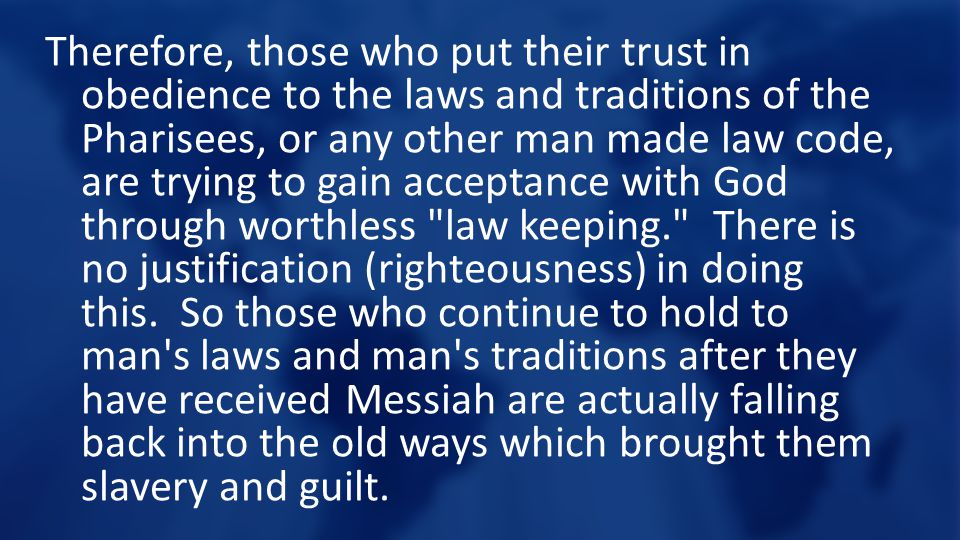 Therefore, those who put their trust in obedience to the laws and traditions of the Pharisees, or any other man made law code, are trying to gain acceptance with God through worthless law keeping. There is no justification (righteousness) in doing this. So those who continue to hold to man s laws and man s traditions after they have received Messiah are actually falling back into the old ways which brought them slavery and guilt.