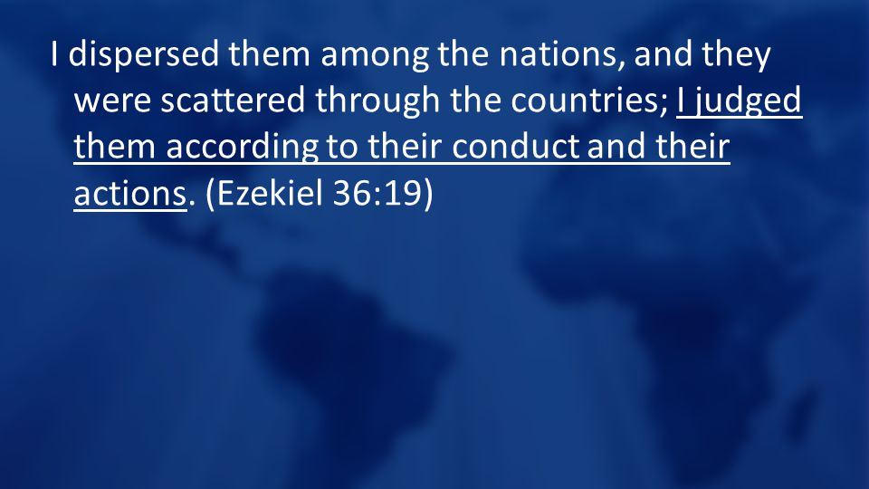 I dispersed them among the nations, and they were scattered through the countries; I judged them according to their conduct and their actions.