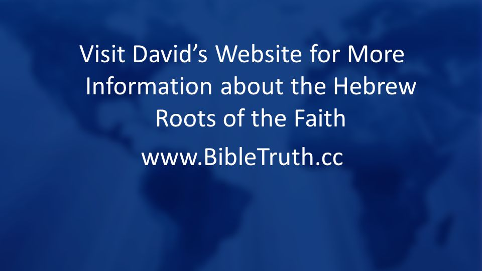 Visit David's Website for More Information about the Hebrew Roots of the Faith www.BibleTruth.cc