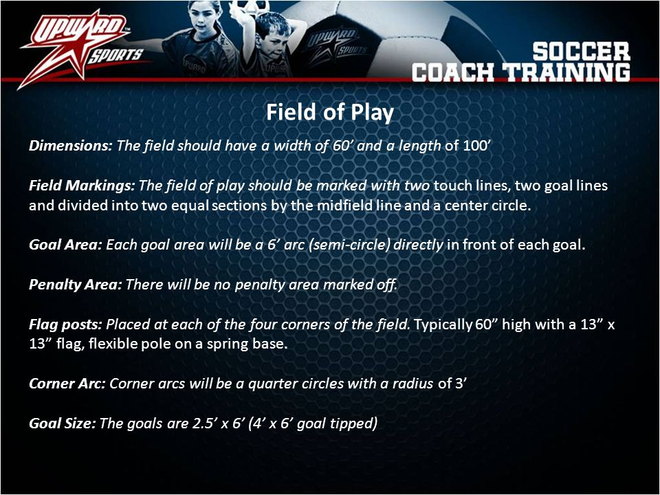 Field of Play Dimensions: The field should have a width of 60' and a length of 100'